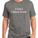 I Can't. I Have Crew. (Mens)